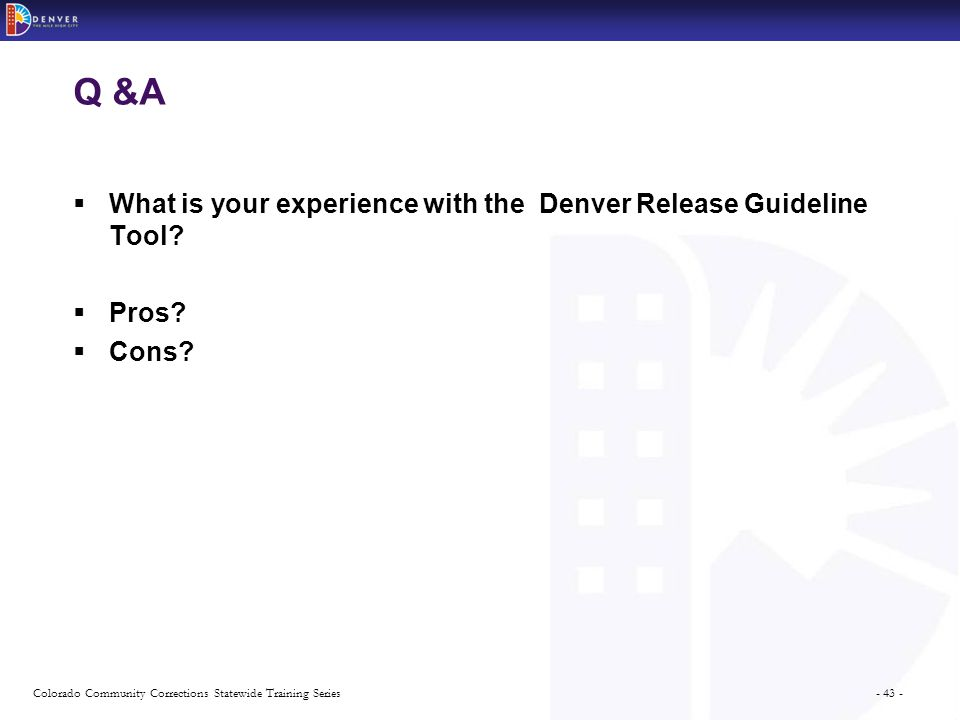 - 43 -Colorado Community Corrections Statewide Training Series Q &A  What is your experience with the Denver Release Guideline Tool.