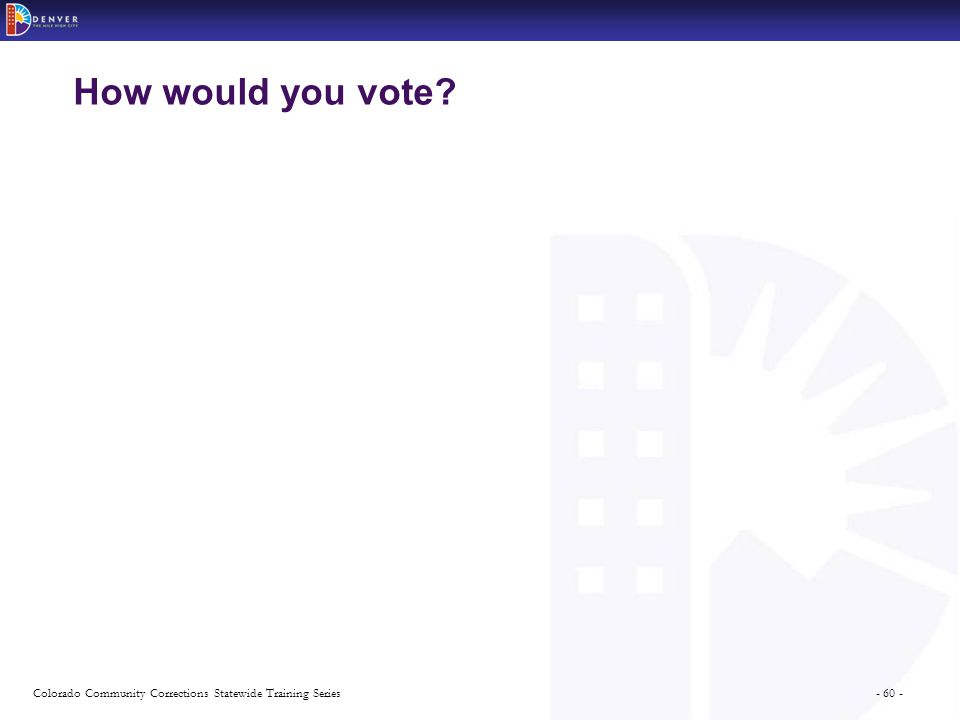 - 60 -Colorado Community Corrections Statewide Training Series How would you vote