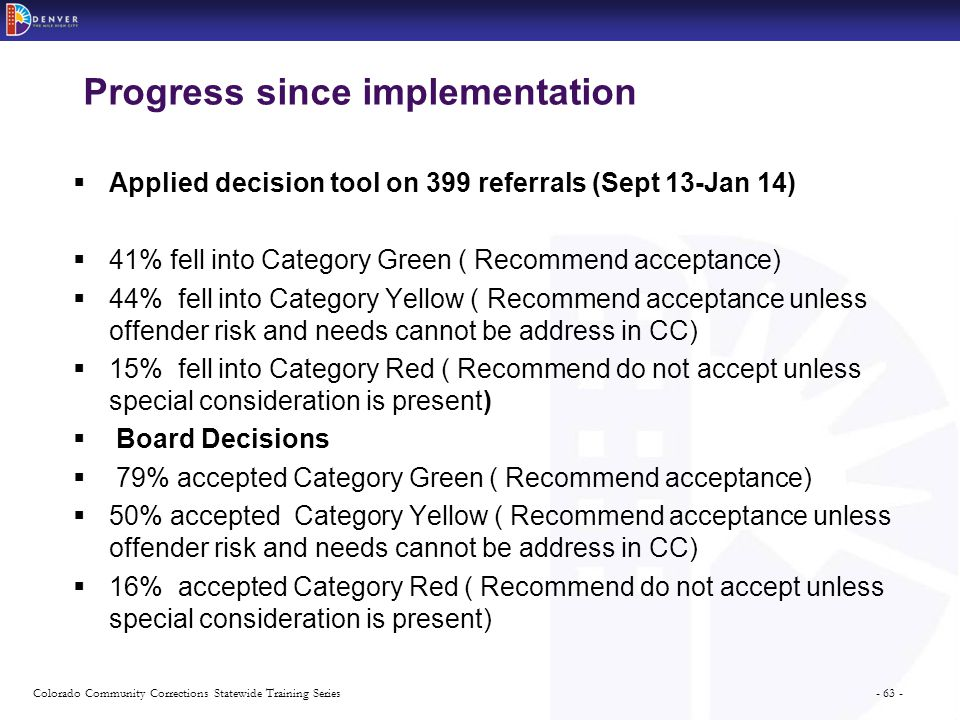 - 63 -Colorado Community Corrections Statewide Training Series Progress since implementation  Applied decision tool on 399 referrals (Sept 13-Jan 14)  41% fell into Category Green ( Recommend acceptance)  44% fell into Category Yellow ( Recommend acceptance unless offender risk and needs cannot be address in CC)  15% fell into Category Red ( Recommend do not accept unless special consideration is present)  Board Decisions  79% accepted Category Green ( Recommend acceptance)  50% accepted Category Yellow ( Recommend acceptance unless offender risk and needs cannot be address in CC)  16% accepted Category Red ( Recommend do not accept unless special consideration is present)
