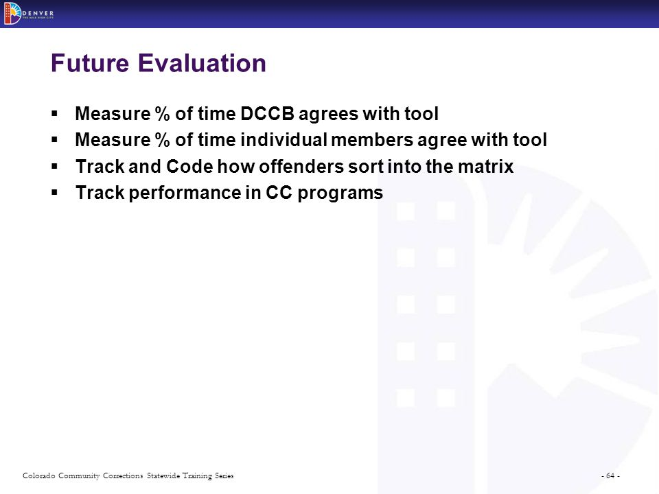 - 64 -Colorado Community Corrections Statewide Training Series Future Evaluation  Measure % of time DCCB agrees with tool  Measure % of time individual members agree with tool  Track and Code how offenders sort into the matrix  Track performance in CC programs