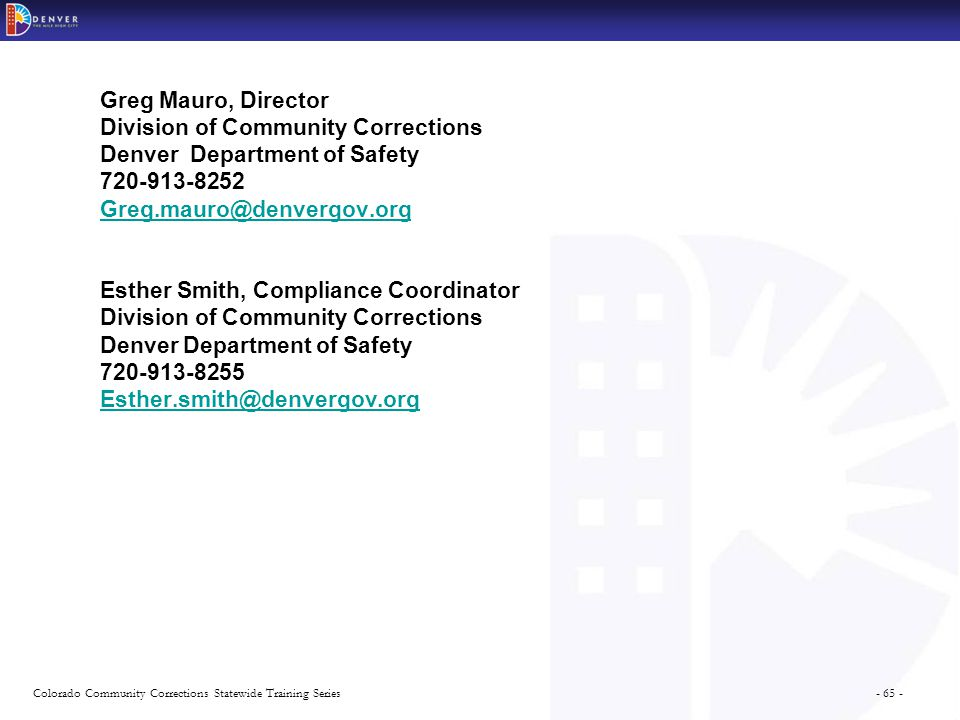 - 65 -Colorado Community Corrections Statewide Training Series Greg Mauro, Director Division of Community Corrections Denver Department of Safety 720-