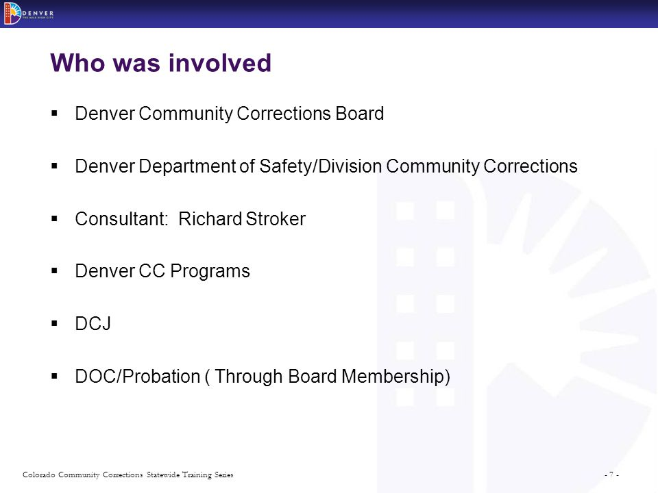 - 7 -Colorado Community Corrections Statewide Training Series Who was involved  Denver Community Corrections Board  Denver Department of Safety/Division Community Corrections  Consultant: Richard Stroker  Denver CC Programs  DCJ  DOC/Probation ( Through Board Membership)
