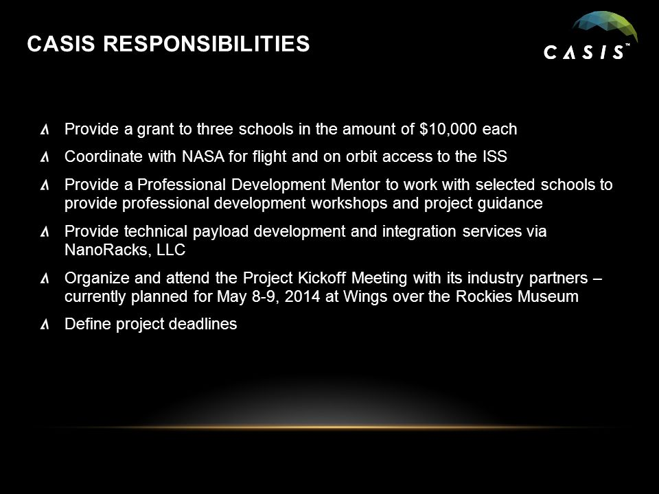 CASIS RESPONSIBILITIES Provide a grant to three schools in the amount of $10,000 each Coordinate with NASA for flight and on orbit access to the ISS Provide a Professional Development Mentor to work with selected schools to provide professional development workshops and project guidance Provide technical payload development and integration services via NanoRacks, LLC Organize and attend the Project Kickoff Meeting with its industry partners – currently planned for May 8-9, 2014 at Wings over the Rockies Museum Define project deadlines