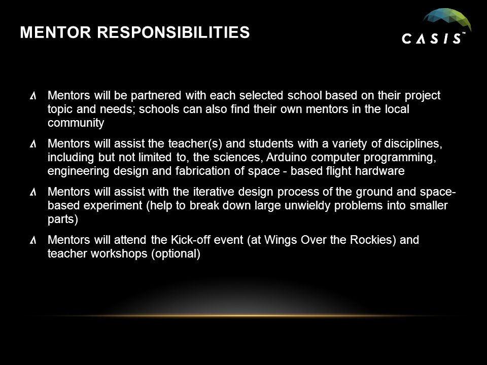 MENTOR RESPONSIBILITIES Mentors will be partnered with each selected school based on their project topic and needs; schools can also find their own mentors in the local community Mentors will assist the teacher(s) and students with a variety of disciplines, including but not limited to, the sciences, Arduino computer programming, engineering design and fabrication of space - based flight hardware Mentors will assist with the iterative design process of the ground and space- based experiment (help to break down large unwieldy problems into smaller parts) Mentors will attend the Kick-off event (at Wings Over the Rockies) and teacher workshops (optional)