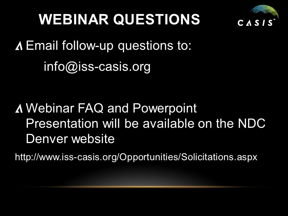 WEBINAR QUESTIONS Email follow-up questions to: info@iss-casis.org Webinar FAQ and Powerpoint Presentation will be available on the NDC Denver website http://www.iss-casis.org/Opportunities/Solicitations.aspx