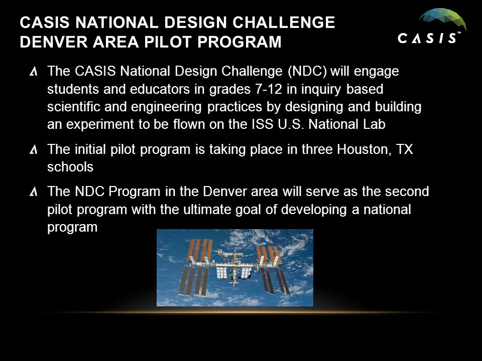 CASIS NATIONAL DESIGN CHALLENGE DENVER AREA PILOT PROGRAM The CASIS National Design Challenge (NDC) will engage students and educators in grades 7-12 in inquiry based scientific and engineering practices by designing and building an experiment to be flown on the ISS U.S.