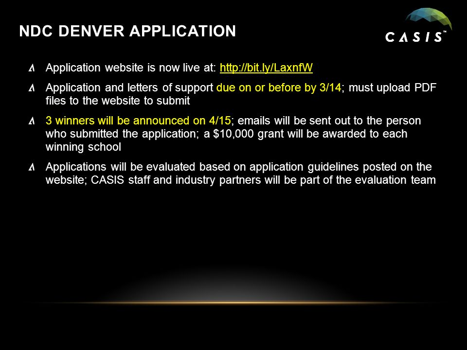 NDC DENVER APPLICATION Application website is now live at: http://bit.ly/LaxnfW Application and letters of support due on or before by 3/14; must upload PDF files to the website to submit 3 winners will be announced on 4/15; emails will be sent out to the person who submitted the application; a $10,000 grant will be awarded to each winning school Applications will be evaluated based on application guidelines posted on the website; CASIS staff and industry partners will be part of the evaluation team