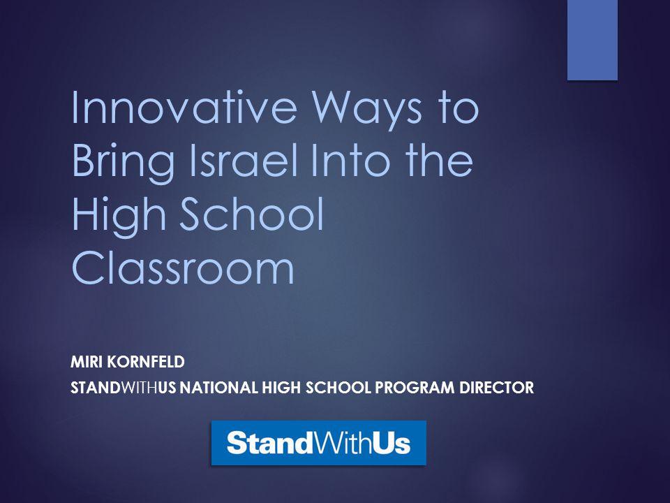 Innovative Ways to Bring Israel Into the High School Classroom MIRI KORNFELD STAND WITH US NATIONAL HIGH SCHOOL PROGRAM DIRECTOR