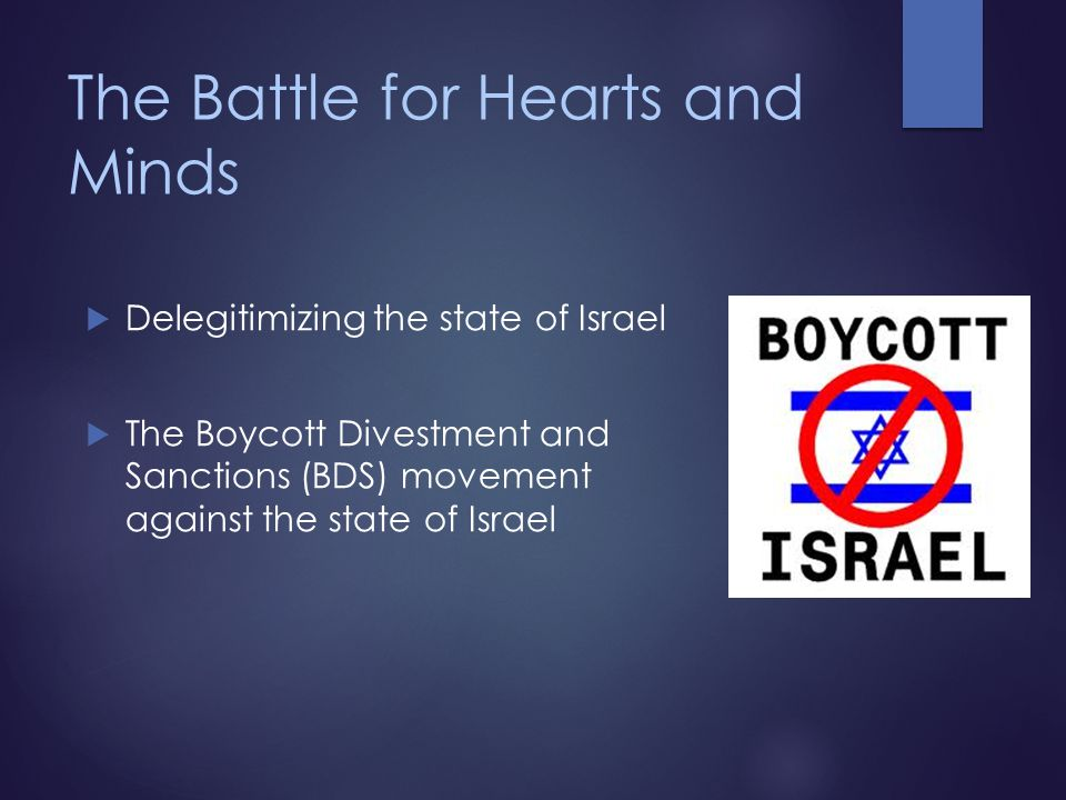 The Battle for Hearts and Minds  Delegitimizing the state of Israel  The Boycott Divestment and Sanctions (BDS) movement against the state of Israel