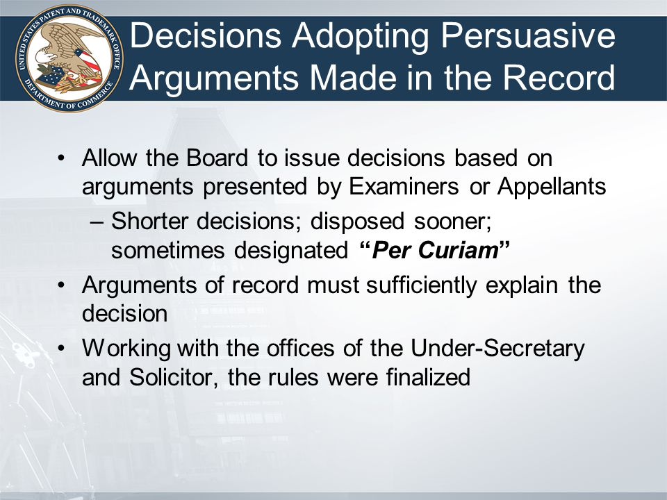 Decisions Adopting Persuasive Arguments Made in the Record Allow the Board to issue decisions based on arguments presented by Examiners or Appellants –Shorter decisions; disposed sooner; sometimes designated Per Curiam Arguments of record must sufficiently explain the decision Working with the offices of the Under-Secretary and Solicitor, the rules were finalized