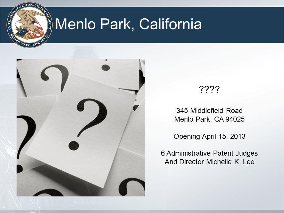 Menlo Park, California ???? 345 Middlefield Road Menlo Park, CA 94025 Opening April 15, 2013 6 Administrative Patent Judges And Director Michelle K. L