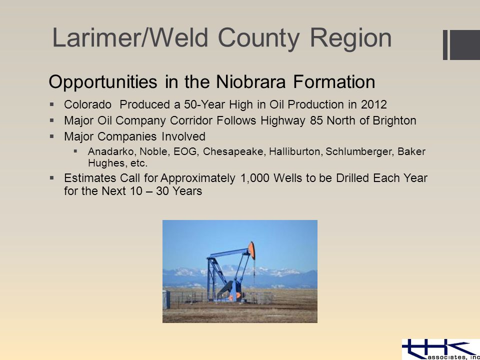 Opportunities in the Niobrara Formation  Colorado Produced a 50-Year High in Oil Production in 2012  Major Oil Company Corridor Follows Highway 85 North of Brighton  Major Companies Involved  Anadarko, Noble, EOG, Chesapeake, Halliburton, Schlumberger, Baker Hughes, etc.