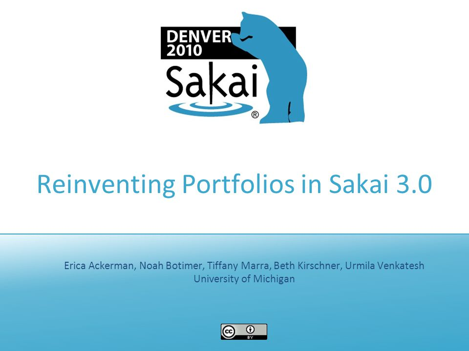Reinventing Portfolios in Sakai 3.0 Erica Ackerman, Noah Botimer, Tiffany Marra, Beth Kirschner, Urmila Venkatesh University of Michigan
