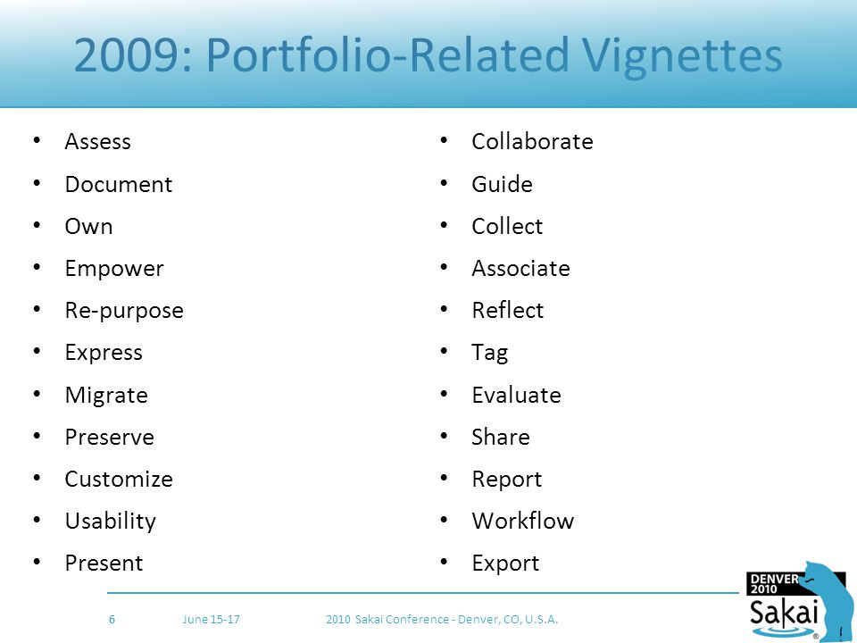 2009: Portfolio-Related Vignettes Assess Document Own Empower Re-purpose Express Migrate Preserve Customize Usability Present Collaborate Guide Collect Associate Reflect Tag Evaluate Share Report Workflow Export 6 June 15-172010 Sakai Conference - Denver, CO, U.S.A.