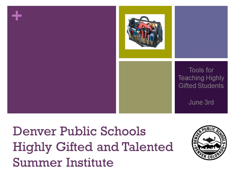 + Denver Public Schools Highly Gifted and Talented Summer Institute Tools for Teaching Highly Gifted Students June 3rd