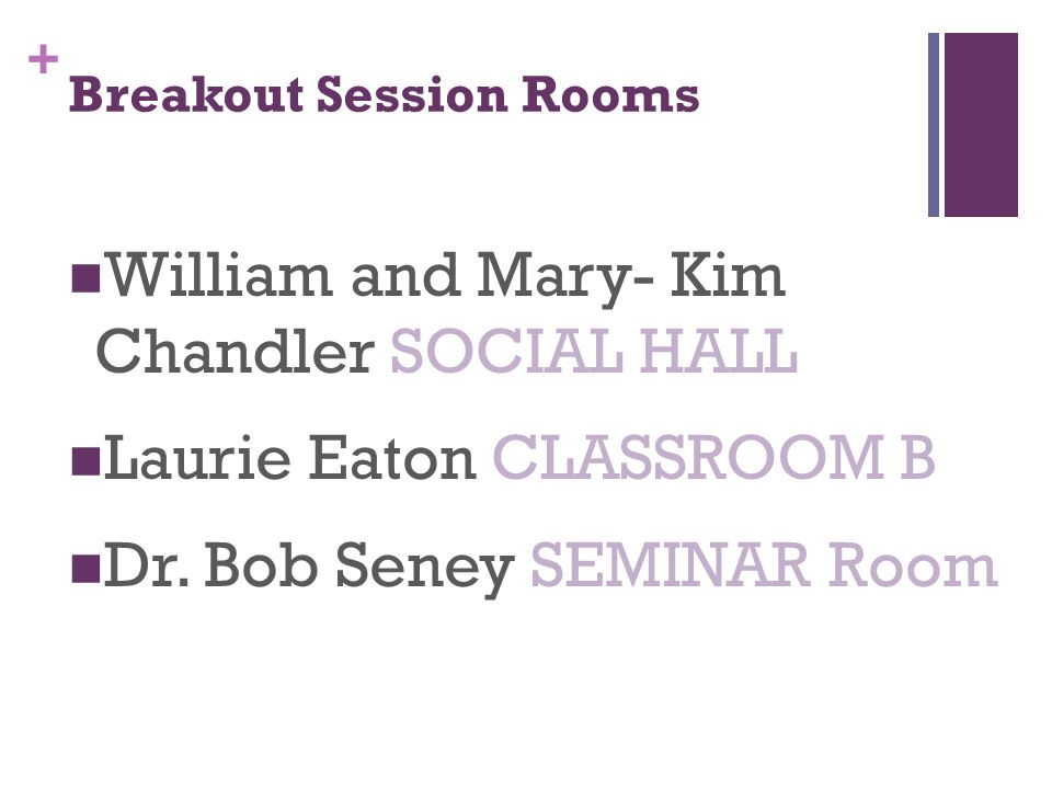 + Breakout Session Rooms William and Mary- Kim Chandler SOCIAL HALL Laurie Eaton CLASSROOM B Dr.
