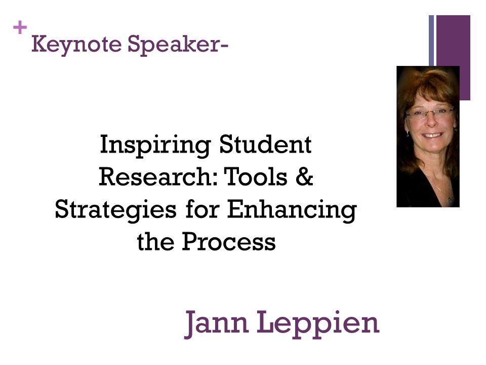 + Keynote Speaker- Jann Leppien Inspiring Student Research: Tools & Strategies for Enhancing the Process