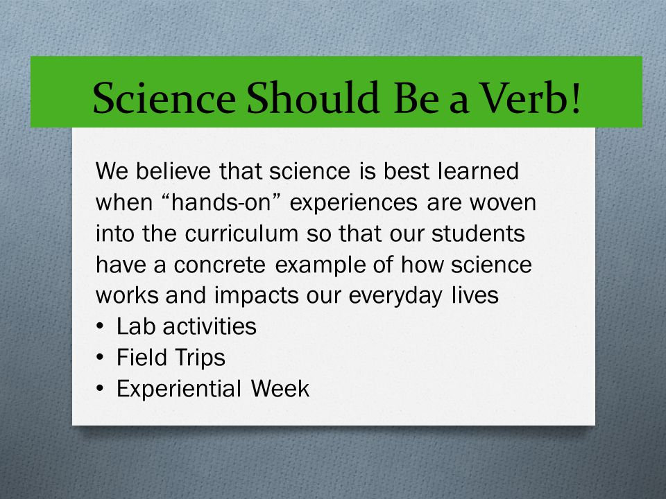 "Science Should Be a Verb! We believe that science is best learned when ""hands-on"" experiences are woven into the curriculum so that our students have"
