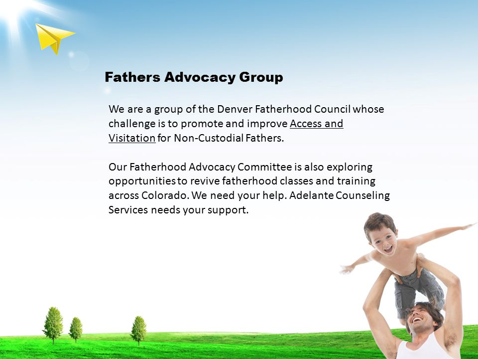 Fathers Advocacy Group We are a group of the Denver Fatherhood Council whose challenge is to promote and improve Access and Visitation for Non-Custodial Fathers.