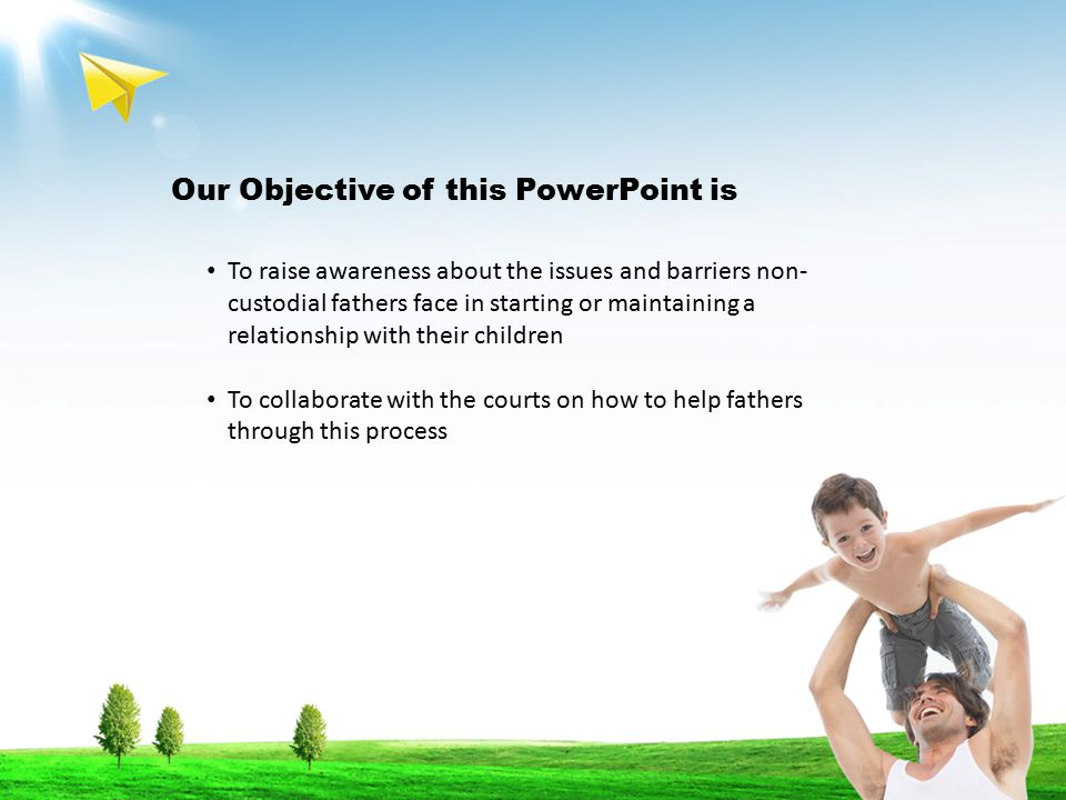 Our Objective of this PowerPoint is To raise awareness about the issues and barriers non- custodial fathers face in starting or maintaining a relationship with their children To collaborate with the courts on how to help fathers through this process