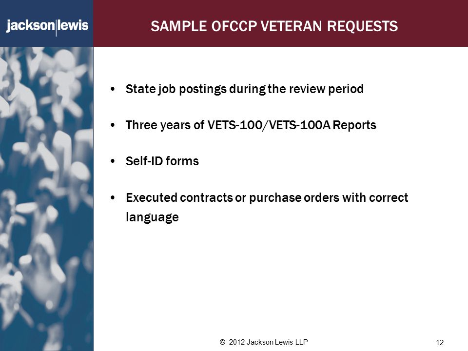 SAMPLE OFCCP VETERAN REQUESTS State job postings during the review period Three years of VETS-100/VETS-100A Reports Self-ID forms Executed contracts or purchase orders with correct language © 2012 Jackson Lewis LLP 12