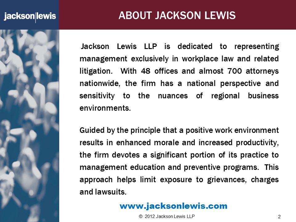 ABOUT JACKSON LEWIS Jackson Lewis LLP is dedicated to representing management exclusively in workplace law and related litigation.