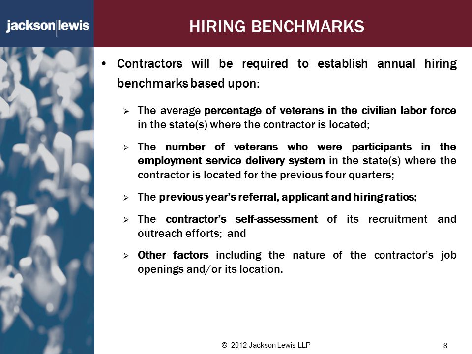 HIRING BENCHMARKS Contractors will be required to establish annual hiring benchmarks based upon:  The average percentage of veterans in the civilian labor force in the state(s) where the contractor is located;  The number of veterans who were participants in the employment service delivery system in the state(s) where the contractor is located for the previous four quarters;  The previous year's referral, applicant and hiring ratios;  The contractor's self-assessment of its recruitment and outreach efforts; and  Other factors including the nature of the contractor's job openings and/or its location.