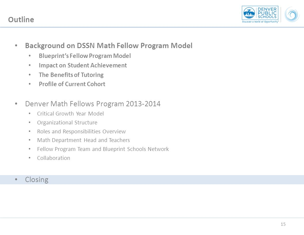Background on DSSN Math Fellow Program Model Blueprint's Fellow Program Model Impact on Student Achievement The Benefits of Tutoring Profile of Current Cohort Denver Math Fellows Program 2013-2014 Critical Growth Year Model Organizational Structure Roles and Responsibilities Overview Math Department Head and Teachers Fellow Program Team and Blueprint Schools Network Collaboration Closing Outline 15