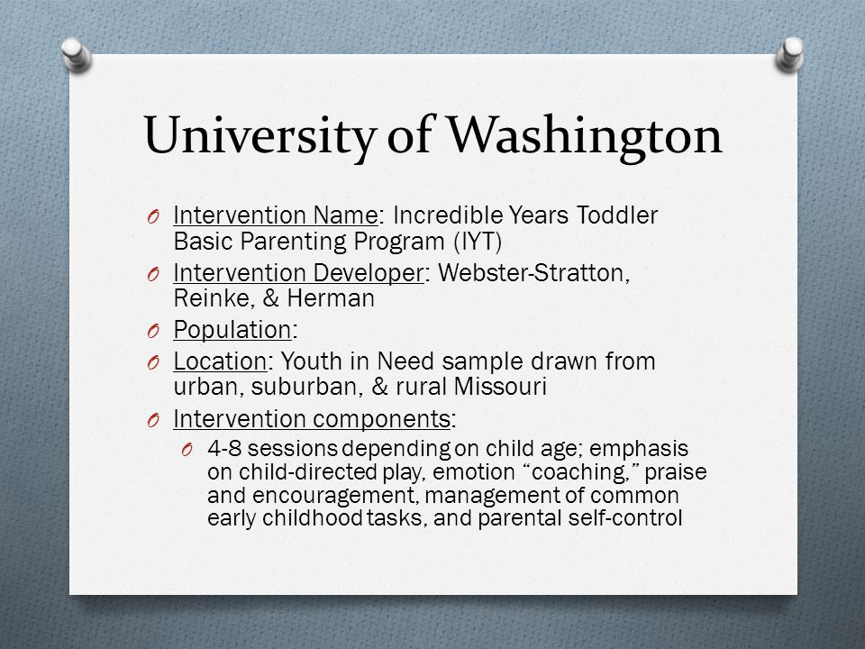 University of Washington O Intervention Name: Incredible Years Toddler Basic Parenting Program (IYT) O Intervention Developer: Webster-Stratton, Reinke, & Herman O Population: O Location: Youth in Need sample drawn from urban, suburban, & rural Missouri O Intervention components: O 4-8 sessions depending on child age; emphasis on child-directed play, emotion coaching, praise and encouragement, management of common early childhood tasks, and parental self-control