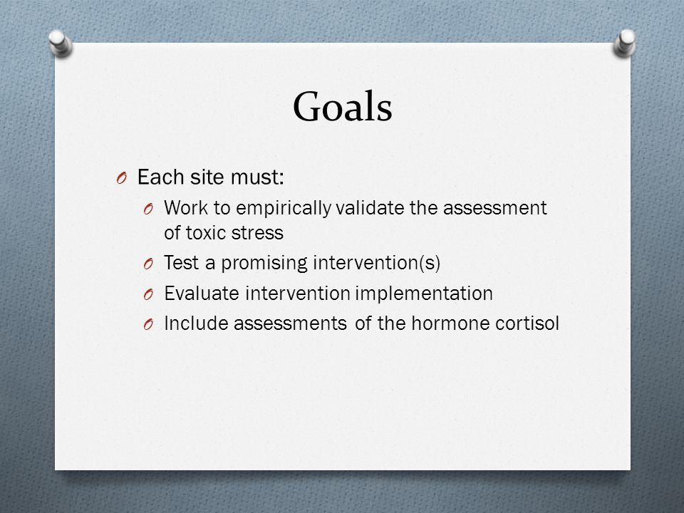 Goals O Each site must: O Work to empirically validate the assessment of toxic stress O Test a promising intervention(s) O Evaluate intervention implementation O Include assessments of the hormone cortisol