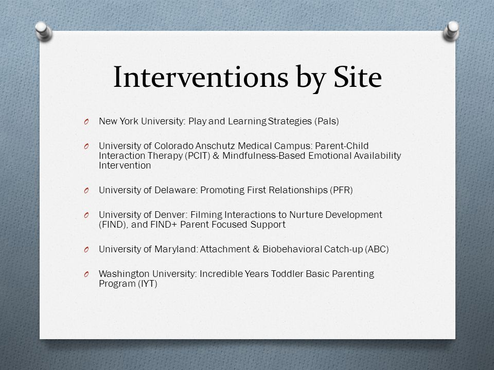 Interventions by Site O New York University: Play and Learning Strategies (Pals) O University of Colorado Anschutz Medical Campus: Parent-Child Interaction Therapy (PCIT) & Mindfulness-Based Emotional Availability Intervention O University of Delaware: Promoting First Relationships (PFR) O University of Denver: Filming Interactions to Nurture Development (FIND), and FIND+ Parent Focused Support O University of Maryland: Attachment & Biobehavioral Catch-up (ABC) O Washington University: Incredible Years Toddler Basic Parenting Program (IYT)