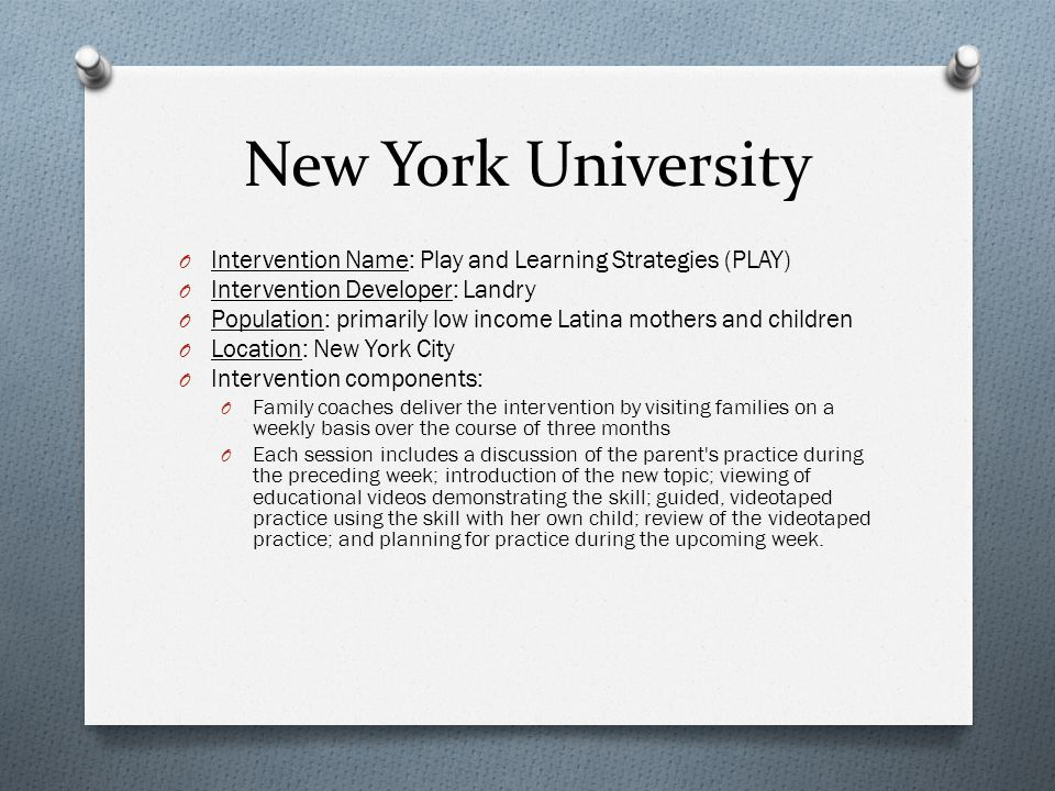 New York University O Intervention Name: Play and Learning Strategies (PLAY) O Intervention Developer: Landry O Population: primarily low income Latina mothers and children O Location: New York City O Intervention components: O Family coaches deliver the intervention by visiting families on a weekly basis over the course of three months O Each session includes a discussion of the parent s practice during the preceding week; introduction of the new topic; viewing of educational videos demonstrating the skill; guided, videotaped practice using the skill with her own child; review of the videotaped practice; and planning for practice during the upcoming week.