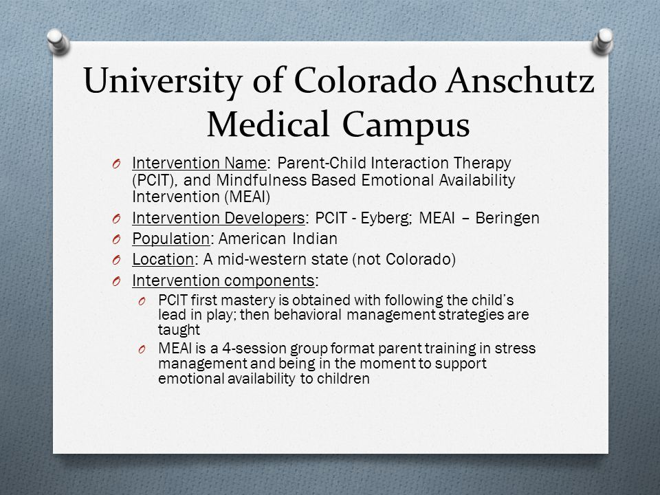 University of Colorado Anschutz Medical Campus O Intervention Name: Parent-Child Interaction Therapy (PCIT), and Mindfulness Based Emotional Availability Intervention (MEAI) O Intervention Developers: PCIT - Eyberg; MEAI – Beringen O Population: American Indian O Location: A mid-western state (not Colorado) O Intervention components: O PCIT first mastery is obtained with following the child's lead in play; then behavioral management strategies are taught O MEAI is a 4-session group format parent training in stress management and being in the moment to support emotional availability to children
