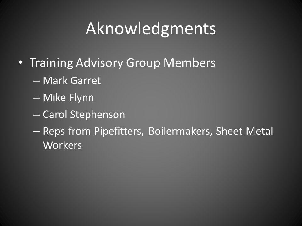 Aknowledgments Training Advisory Group Members – Mark Garret – Mike Flynn – Carol Stephenson – Reps from Pipefitters, Boilermakers, Sheet Metal Workers