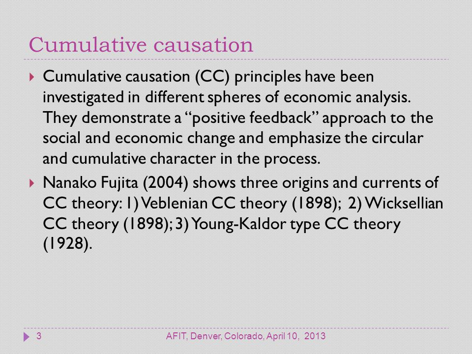 Cumulative causation AFIT, Denver, Colorado, April 10, 20133  Cumulative causation (CC) principles have been investigated in different spheres of economic analysis.