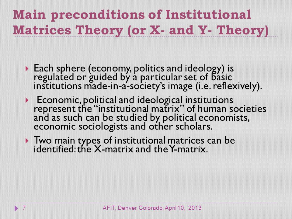 Main preconditions of Institutional Matrices Theory (or X- and Y- Theory) AFIT, Denver, Colorado, April 10, 20137  Each sphere (economy, politics and ideology) is regulated or guided by a particular set of basic institutions made-in-a-society's image (i.e.