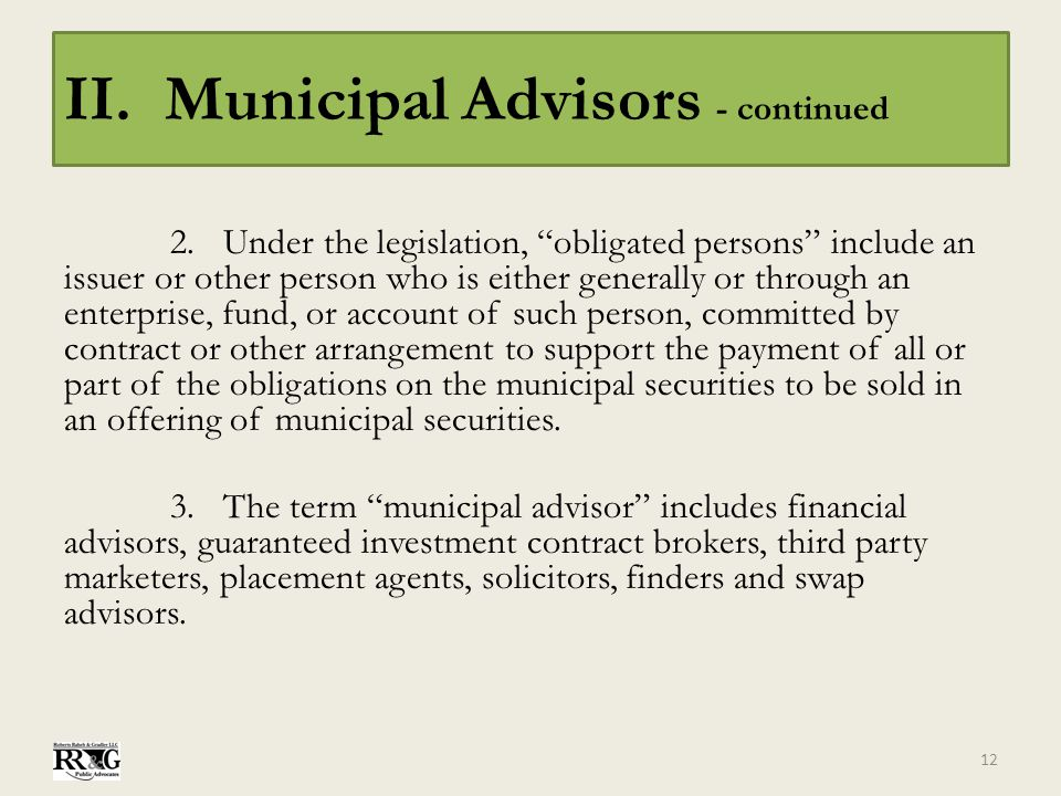 "II. Municipal Advisors - continued 2.Under the legislation, ""obligated persons"" include an issuer or other person who is either generally or through a"