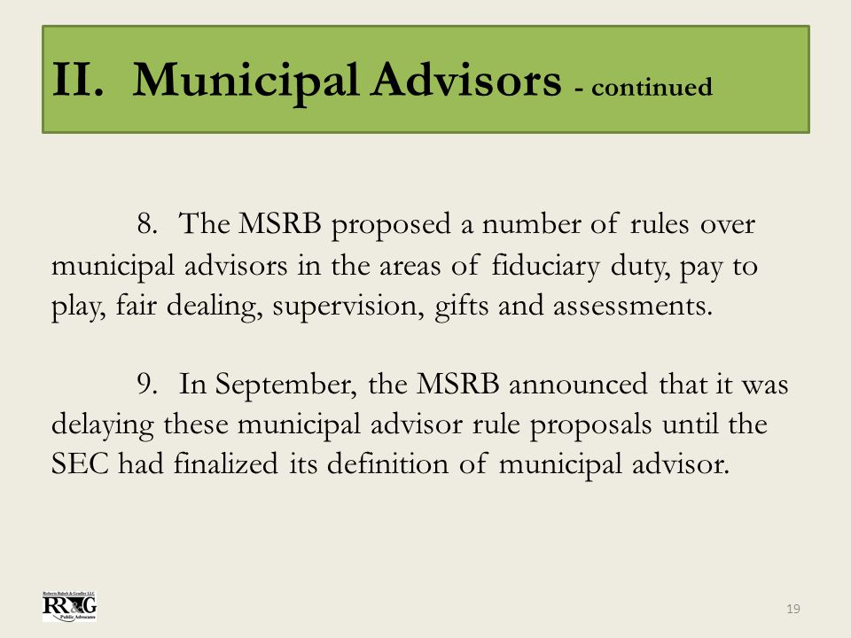 II. Municipal Advisors - continued 8.The MSRB proposed a number of rules over municipal advisors in the areas of fiduciary duty, pay to play, fair dea