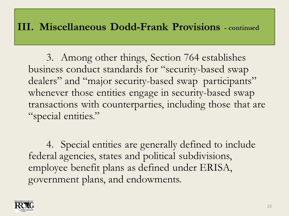 "III. Miscellaneous Dodd-Frank Provisions - continued 3.Among other things, Section 764 establishes business conduct standards for ""security-based swap"