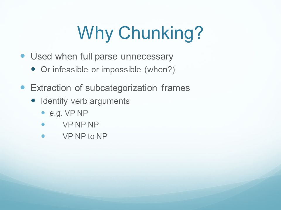 Why Chunking? Used when full parse unnecessary Or infeasible or impossible (when?) Extraction of subcategorization frames Identify verb arguments e.g.
