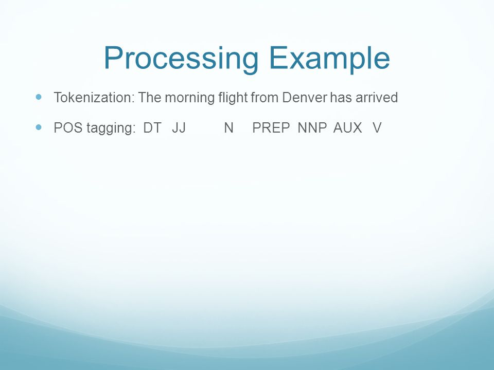 Processing Example Tokenization: The morning flight from Denver has arrived POS tagging: DT JJ N PREP NNP AUX V