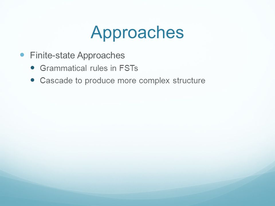 Approaches Finite-state Approaches Grammatical rules in FSTs Cascade to produce more complex structure