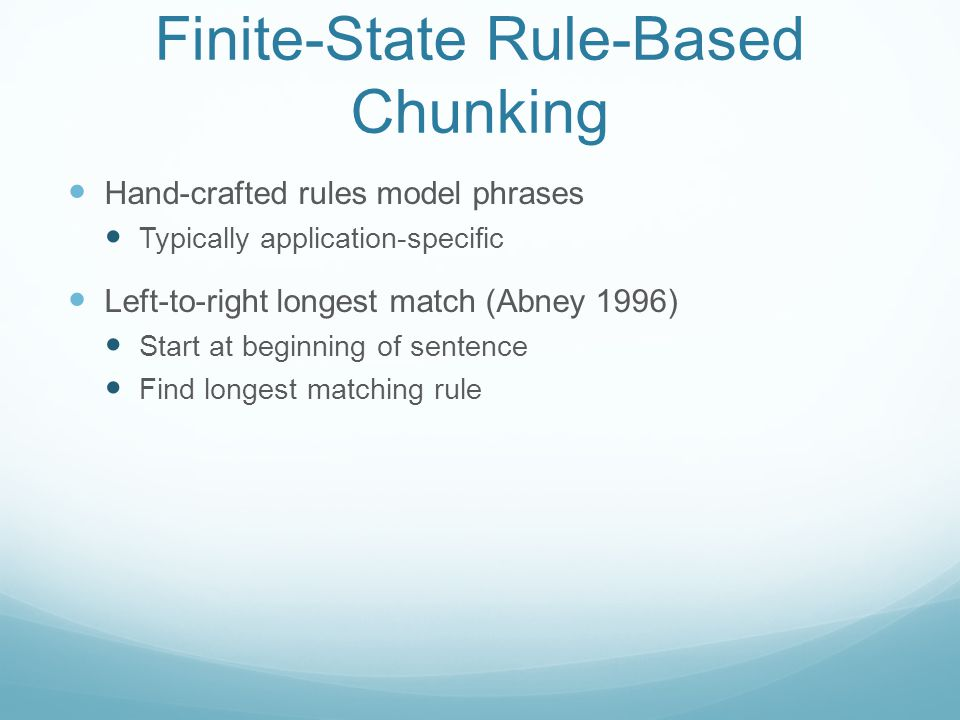 Finite-State Rule-Based Chunking Hand-crafted rules model phrases Typically application-specific Left-to-right longest match (Abney 1996) Start at beginning of sentence Find longest matching rule