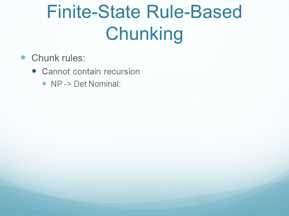 Finite-State Rule-Based Chunking Chunk rules: Cannot contain recursion NP -> Det Nominal: