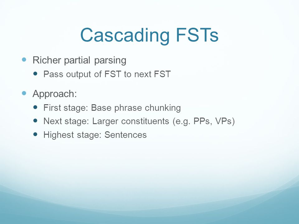 Cascading FSTs Richer partial parsing Pass output of FST to next FST Approach: First stage: Base phrase chunking Next stage: Larger constituents (e.g.