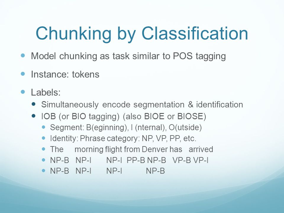 Chunking by Classification Model chunking as task similar to POS tagging Instance: tokens Labels: Simultaneously encode segmentation & identification IOB (or BIO tagging) (also BIOE or BIOSE) Segment: B(eginning), I (nternal), O(utside) Identity: Phrase category: NP, VP, PP, etc.