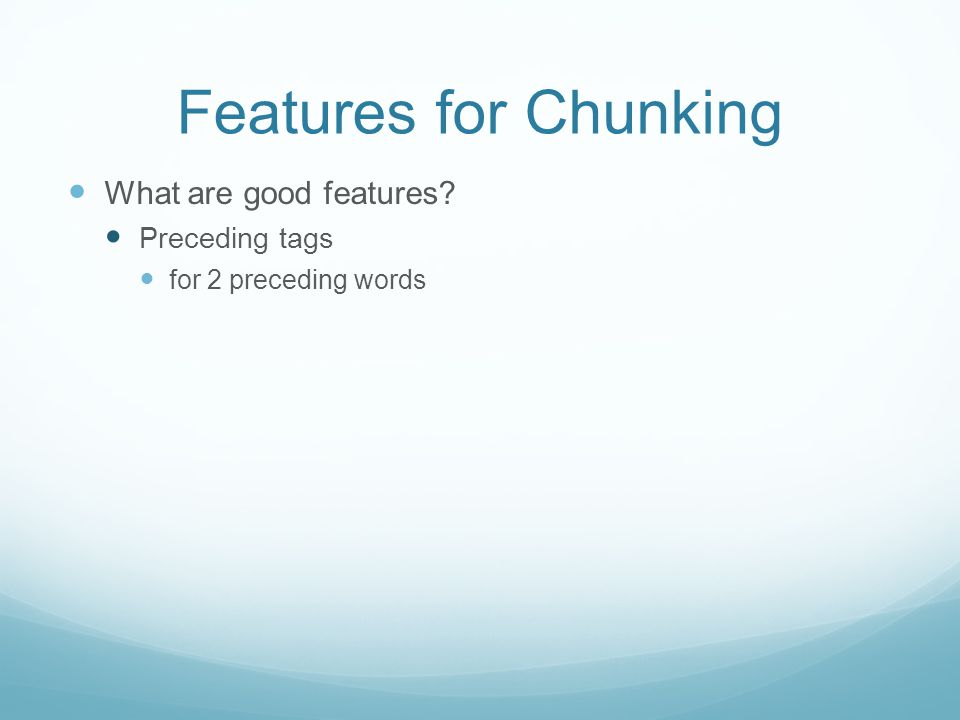 Features for Chunking What are good features Preceding tags for 2 preceding words
