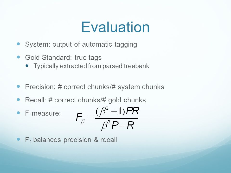 Evaluation System: output of automatic tagging Gold Standard: true tags Typically extracted from parsed treebank Precision: # correct chunks/# system chunks Recall: # correct chunks/# gold chunks F-measure: F 1 balances precision & recall