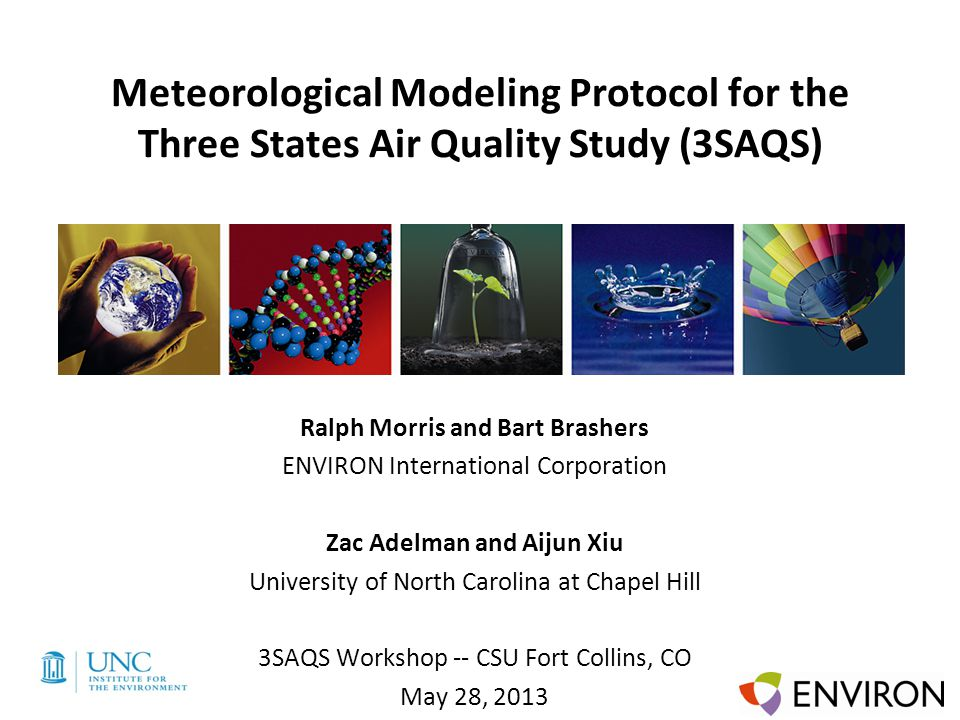 Template Meteorological Modeling Protocol for the Three States Air Quality Study (3SAQS) Ralph Morris and Bart Brashers ENVIRON International Corporation Zac Adelman and Aijun Xiu University of North Carolina at Chapel Hill 3SAQS Workshop -- CSU Fort Collins, CO May 28, 2013