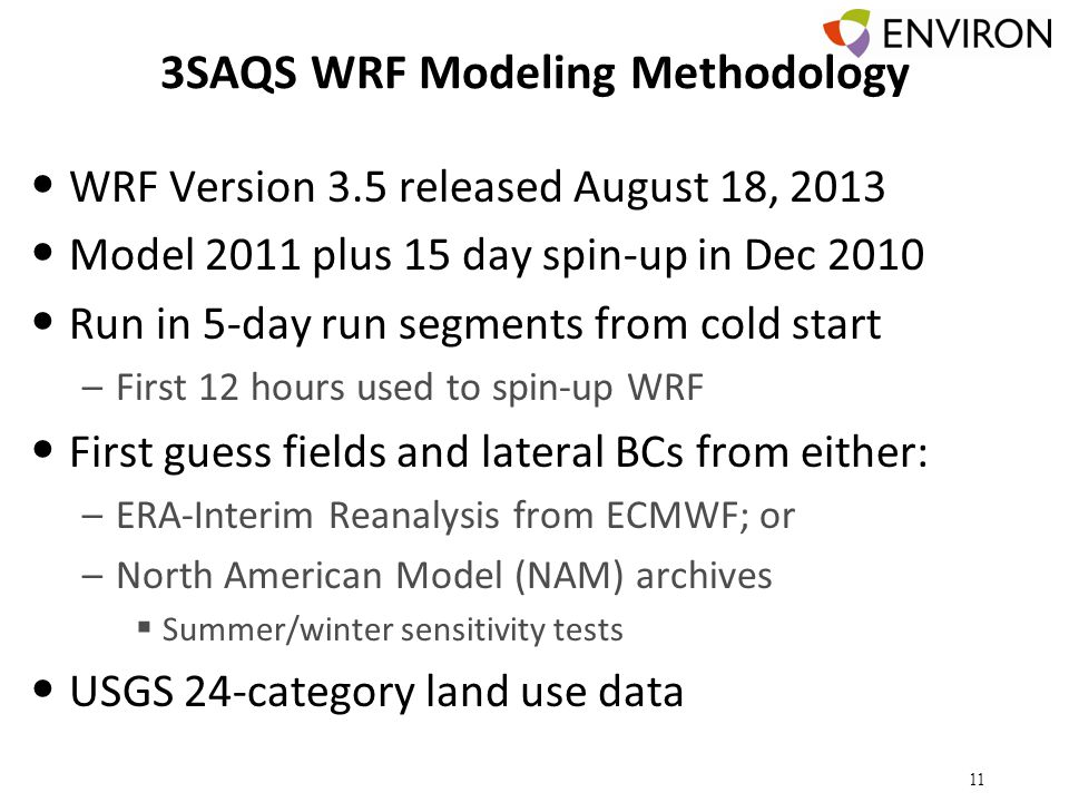 3SAQS WRF Modeling Methodology WRF Version 3.5 released August 18, 2013 Model 2011 plus 15 day spin-up in Dec 2010 Run in 5-day run segments from cold start –First 12 hours used to spin-up WRF First guess fields and lateral BCs from either: –ERA-Interim Reanalysis from ECMWF; or –North American Model (NAM) archives  Summer/winter sensitivity tests USGS 24-category land use data 11